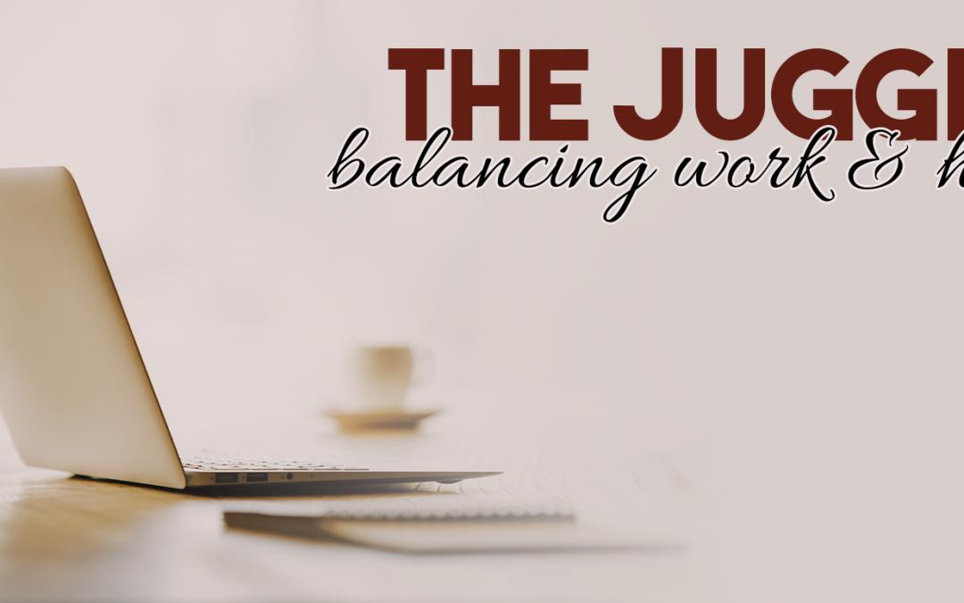 The Juggle: Balancing Work & Home