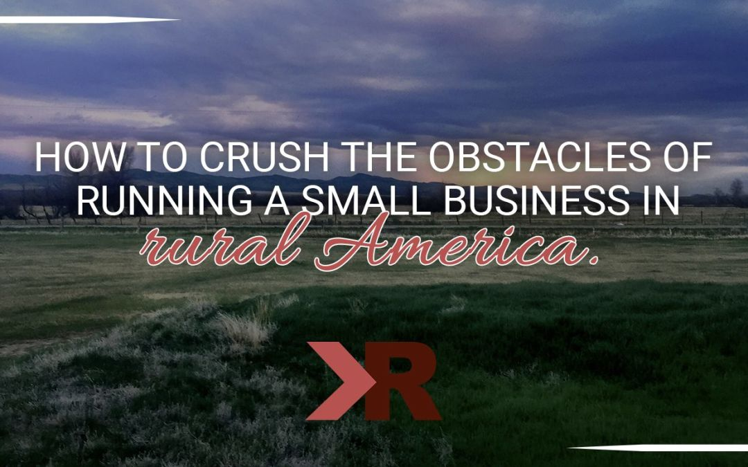 How to Crush the Obstacles of Running a Small Business in Rural America