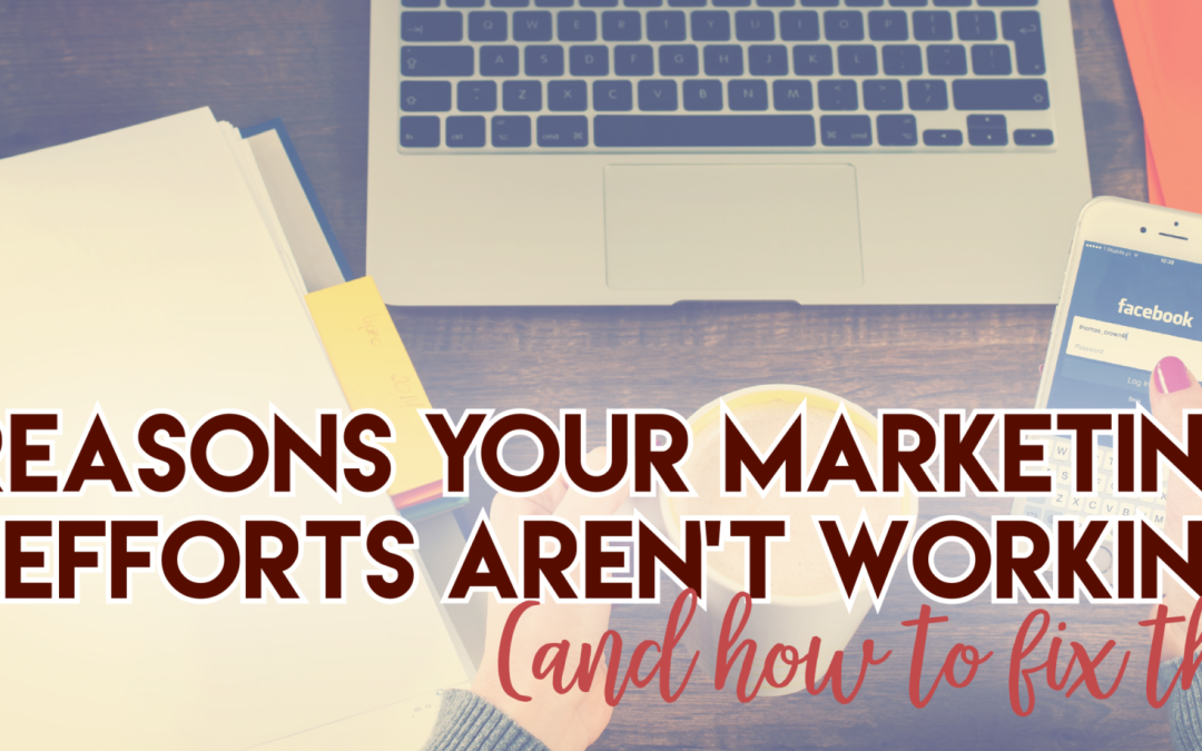 7 Reasons Your Marketing Efforts Aren't Working (and how to fix them)