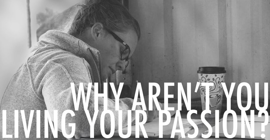 Why Aren't You Living Your Passion?