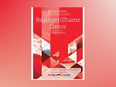 The Anger / Shame Dance : transform anger and shame to reconnect with what really matters av Bridget Belgrave