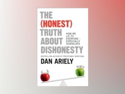(honest) truth about dishonesty - how we lie to everyone - especially ourse av Dan Ariely