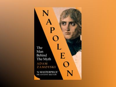 Napoleon: The Man Behind the Myth av Adam Zamoyski