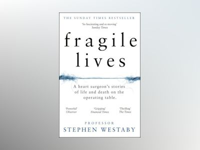 Fragile Lives: A Heart Surgeon's Stories of Life and Death on the Operating av Stephen Westaby