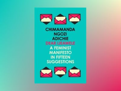 Dear Ijeawele, Or a Manifesto in Fifteen Suggestions av Chimamanda Ngozi Adichie