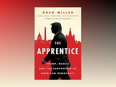 Apprentice: Trump, Russia and the Subversion of American Democracy av Greg Miller