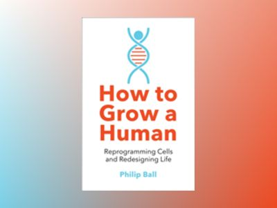 How to Grow a Human : Reprogramming Cells and Redesigning Life av Philip Ball
