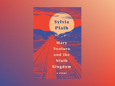 Mary Ventura and the Ninth Kingdom av Sylvia Plath