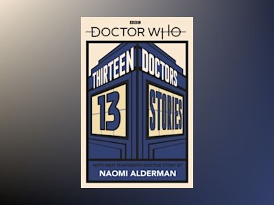 Doctor Who: Thirteen Doctors 13 Stories av Naomi Alderman