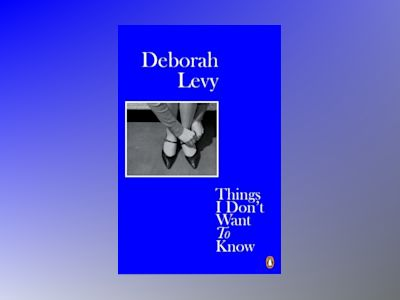 Things I Don't Want to Know av Deborah Levy