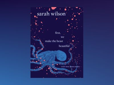 First, We Make the Beast Beautiful: A new story about anxiety av Sarah Wilson