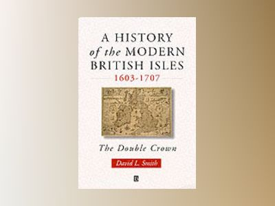 History of the modern british isles, 1603-1707 - the double crown av David Lee Smith