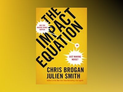 The Impact Equation-Are You Making Things Happen or Just Making Noise? av Chris Brogan