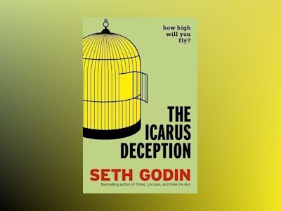 The Icarus Deception - How High Will You Fly? av Seth Godin