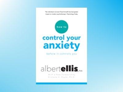 How To Control Your Anxiety Before It Controls You av Albert Ellis