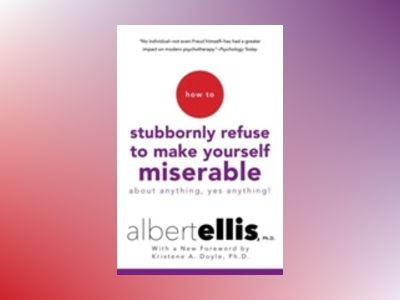 How to Stubbornly Refuse to Make Yourself Miserable About Anything--Yes, An av Albert Ellis