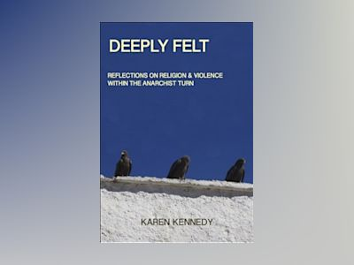 Deeply Felt : Religion & Violence within the Anarchist Turn av Karen Kennedy