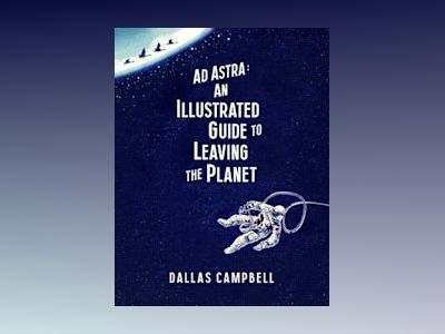 AD ASTRA: The Illustrated Guide to Leaving the Planet av Dallas Campbell