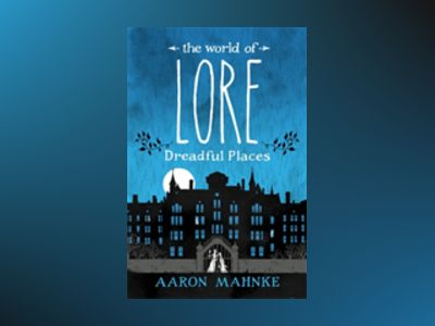 The World of Lore, Volume 3: Dreadful Places av Aaron Mahnke