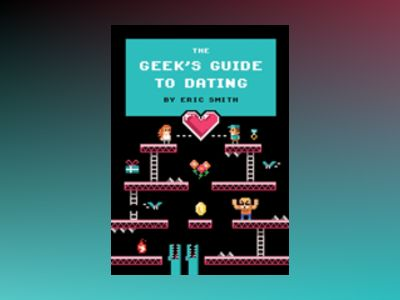 The Geek's Guide to Dating av Eric Smith