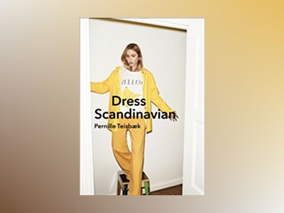 Dress Scandinavian: Style your Life and Wardrobe the Danish Way av Pernille Teisbaeck