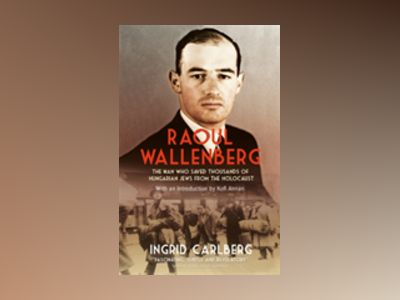 Raoul wallenberg - the man who saved thousands of hungarian jews from the h av Ingrid Carlberg