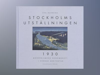 Stockholm Exhibition 1930 : Modernism's Breaktrough In Swedish Architecture av Eva Rudberg