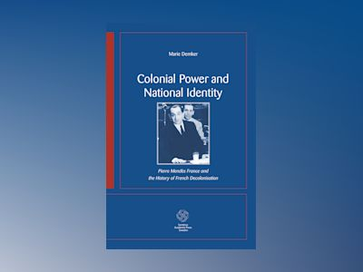 Colonial Power and National Identity : Pierre Mendès France and the History av Marie Demker