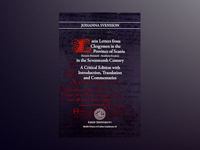 Latin letters from clergymen in the province of Scania in the Seventeeth century : (eastern Denmark - southern Sweden) : a critical edition with introduction, translation and commentaries av Johanna Svensson