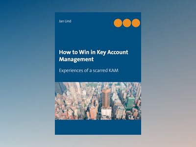 How to win in key account management : experiences of a scarred KAM av Jan Lind