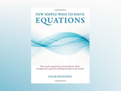 New simple ways to solve equations : how to solve equations by mental arithmetic, which strengthens the capicity för thinking and improves the memory av Einar Östmyren