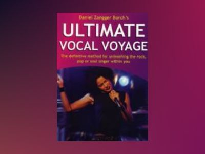 Ultimate Vocal Voyage inkl CD : the definitive method for unleashing the rock, pop or soul singer within you av Daniel Borch Zangger