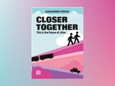Closer together : this is the future of cities av Alexander Ståhle