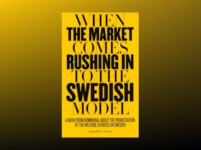 When the market comes rushing in to the Swedish model : a book from Kommunal about the privatisation of the welfare services in Sweden av Bengt Rolfer