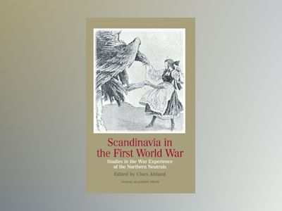 Scandinavia in the first world war : studies in the war experience of the northern neutrals av Claes Ahlund