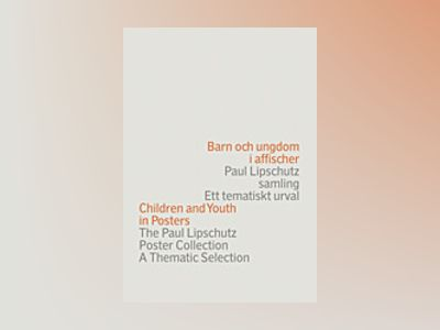 Barn och ungdom i affischer : Paul Lipschutz samling : ett tematiskt urval = Children and youth in posters : the Paul Lipschutz poster collection : a thematic selection av Paul Lipschutz