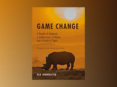 Game change : a parade of elephants, a stubbornness of rhinos and a streak of tigers - the struggle to save three charismatic and iconic species av Ola Jennersten