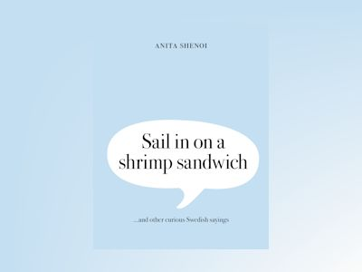 Sail in on a shrimp sandwich ...and other curious Swedish sayings av Anita Shenoi