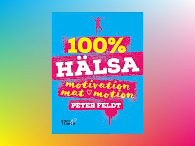 100 procent hälsa : motivation, mat, motion av Peter Feldt
