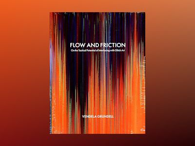 Flow and friction : on the tactical potential of interfacing with Glitch Art av Vendela Grundell