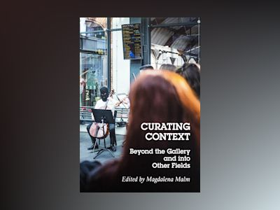 Curating context : beyond the gallery and into other fields av Magdalena Malm