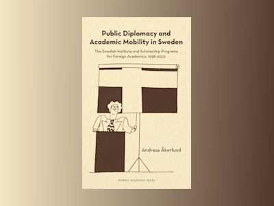Public diplomacy and academic mobility in Sweden : the Swedish institute and scholarship programs for foreign academics 1938-2010 av Andreas Åkerlund