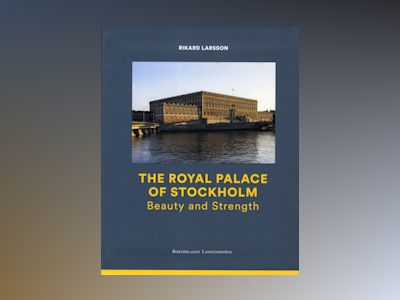 The Royal Palace of Stockholm : Beauty and Strength av Rikard Larsson