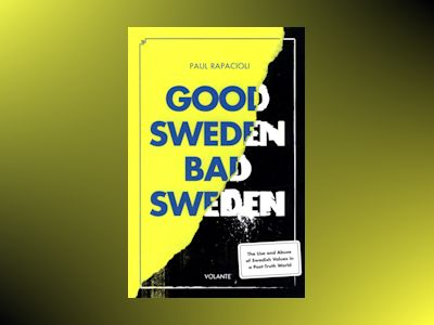 Good Sweden, bad Sweden : the use and abuse of Swedish values in a post-truth world av Paul Rapacioli