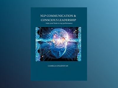 NLP Communication & conscious leadership : train your brain to top performance av Camilla Gyllensvan