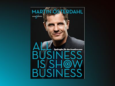All business is show business : spelregler för den kreativa eran av Martin Österdahl