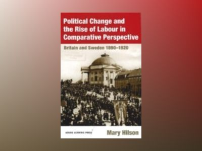 Political Change and the Rise of Labour in Comparative Perspective : Britain and Sweden 1890-1920 av Mary Hilson