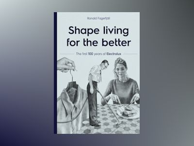 Shape living for the better : the first 100 years of Electrolux av Ronald Fagerfjäll