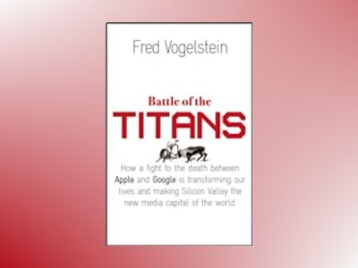 Battle of the titans - how the fight to the death between apple and google av Fred Vogelstein