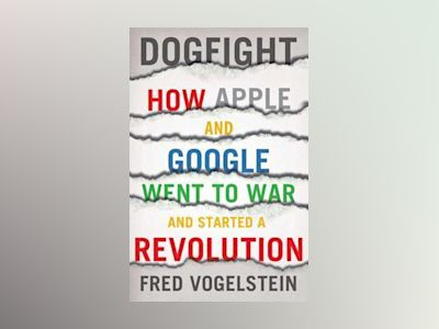 Dogfight: How Apple and Google Went to War and Started a Revolution av Fred Vogelstein